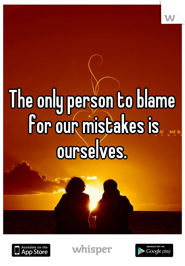 The only person to blame for our mistakes is ourselves.