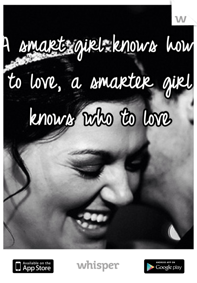 A smart girl knows how to love, a smarter girl knows who to love
