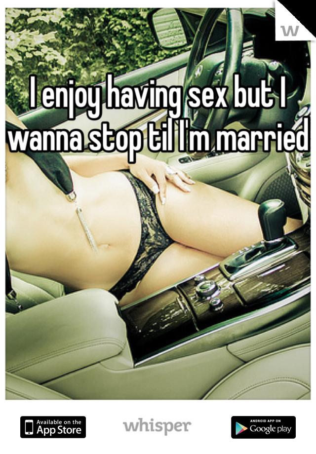 I enjoy having sex but I wanna stop til I'm married