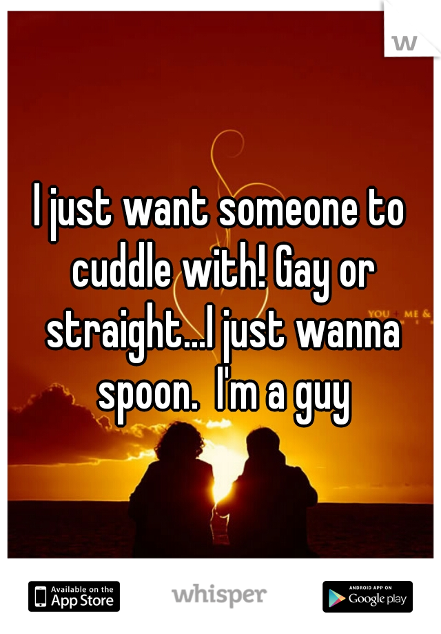 I just want someone to cuddle with! Gay or straight...I just wanna spoon.  I'm a guy