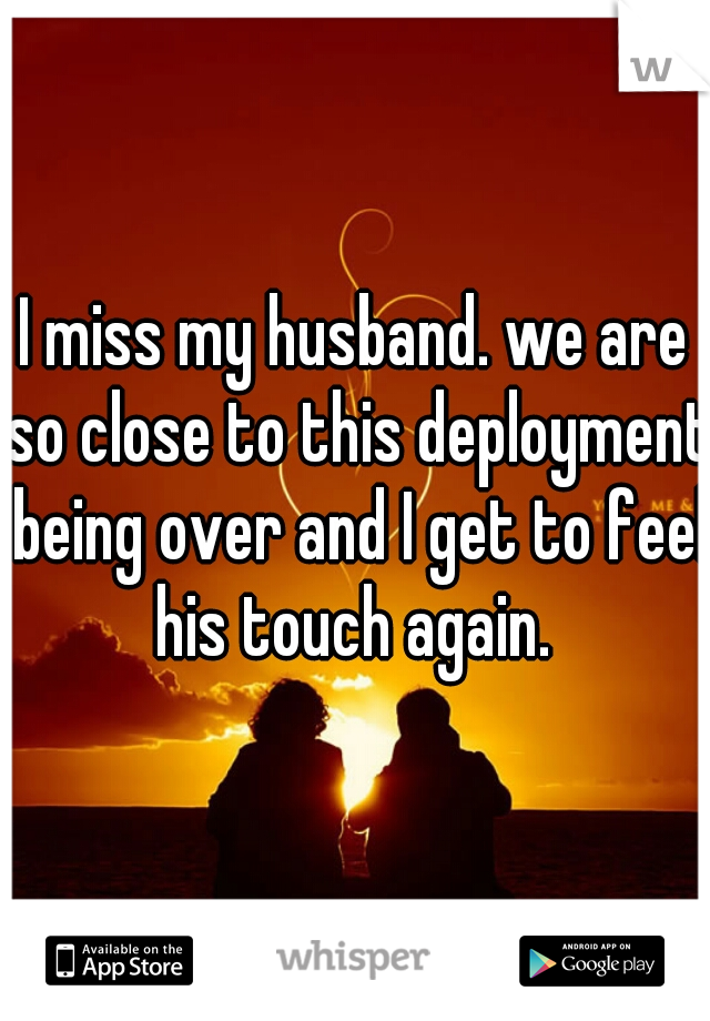 I miss my husband. we are so close to this deployment being over and I get to feel his touch again.