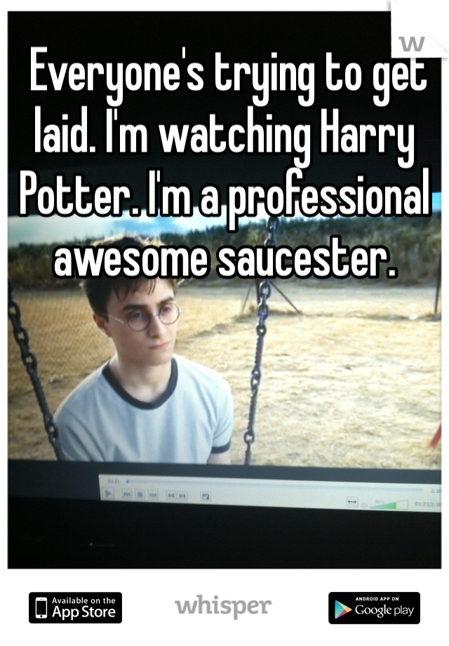 Everyone's trying to get laid. I'm watching Harry Potter. I'm a professional awesome saucester.