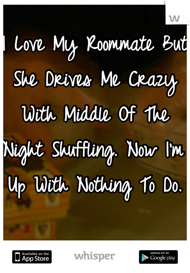 I Love My Roommate But She Drives Me Crazy With Middle Of The Night Shuffling. Now I'm Up With Nothing To Do.