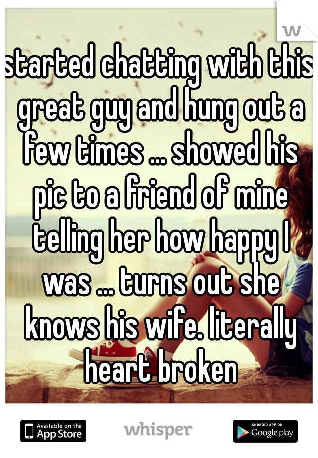started chatting with this great guy and hung out a few times ... showed his pic to a friend of mine telling her how happy I was ... turns out she knows his wife. literally heart broken