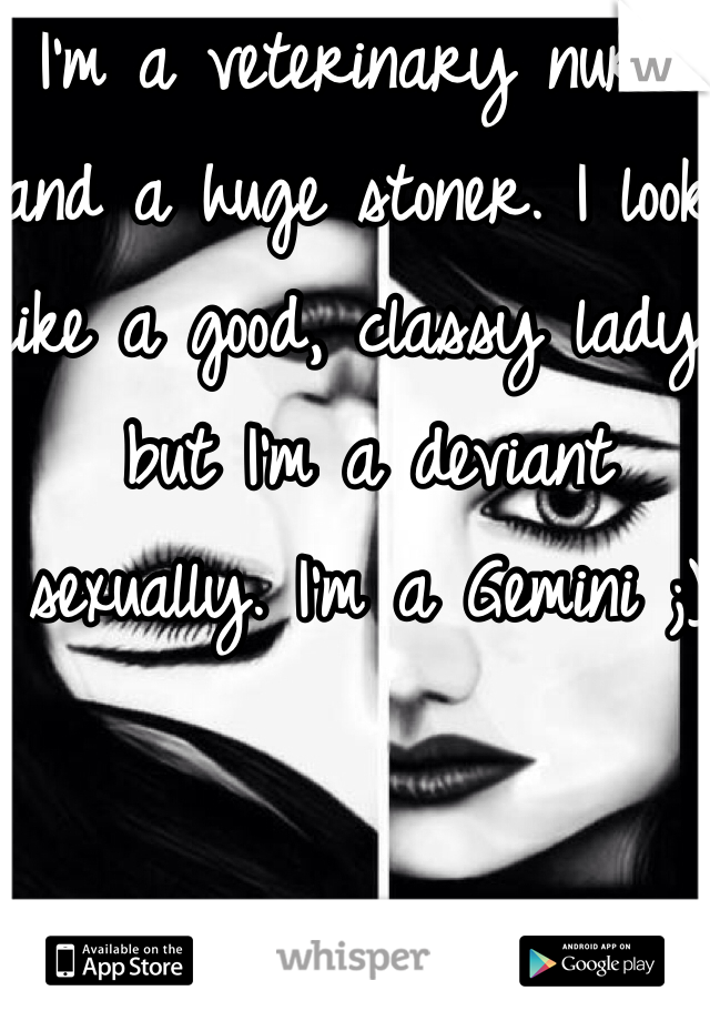 I'm a veterinary nurse and a huge stoner. I look like a good, classy lady, but I'm a deviant sexually. I'm a Gemini ;)