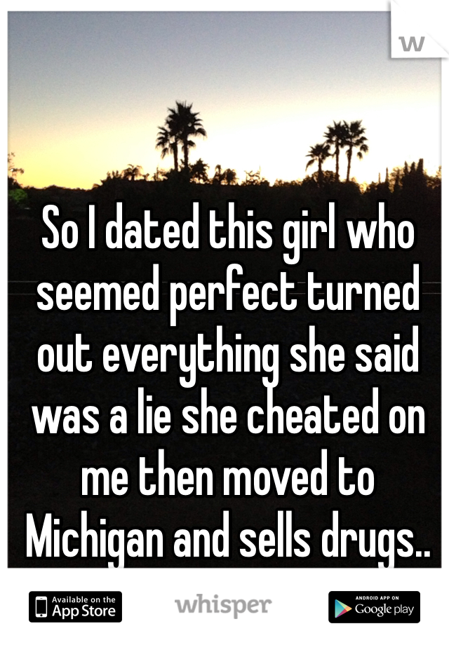 So I dated this girl who seemed perfect turned out everything she said was a lie she cheated on me then moved to Michigan and sells drugs.. Not even mad