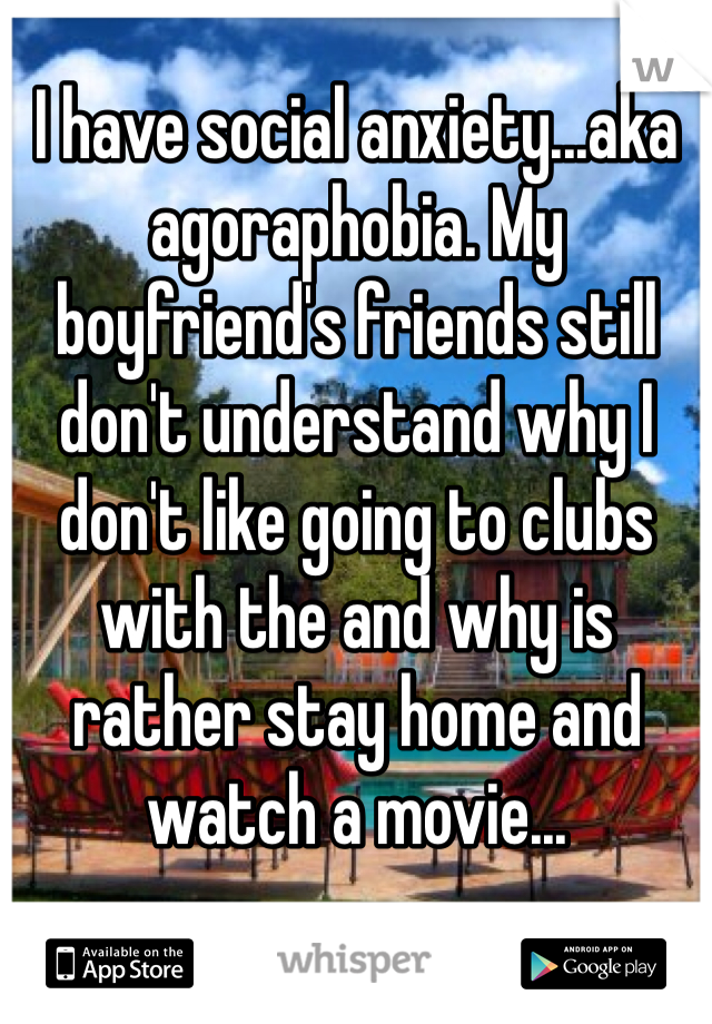 I have social anxiety...aka agoraphobia. My boyfriend's friends still don't understand why I don't like going to clubs with the and why is rather stay home and watch a movie...