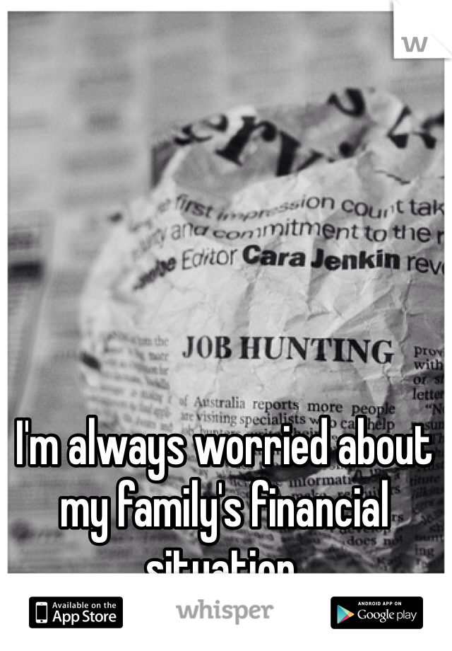 I'm always worried about my family's financial situation.