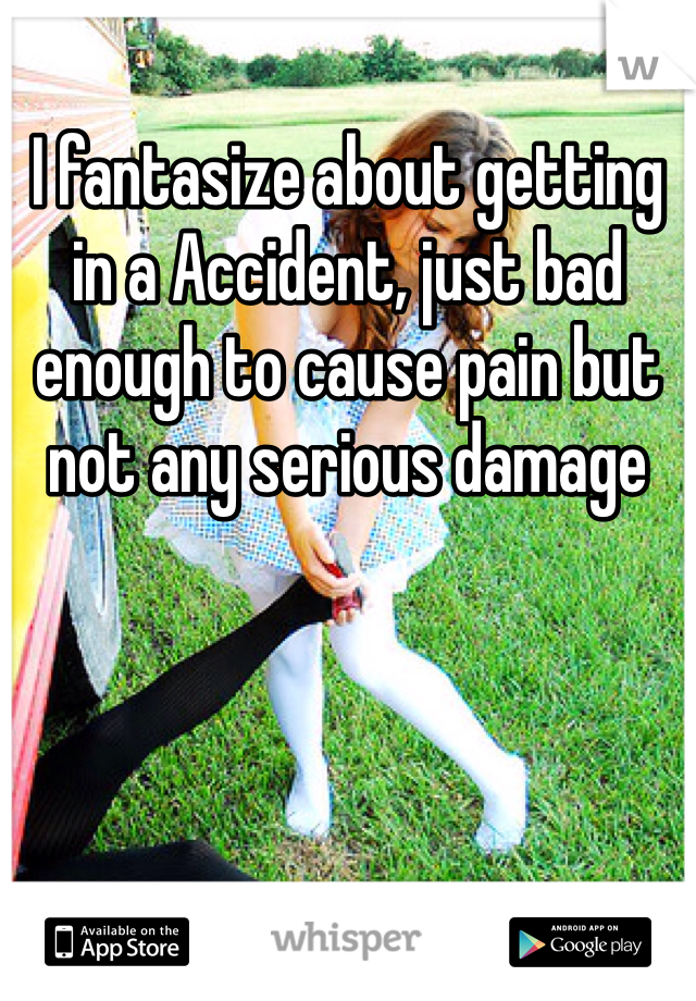 I fantasize about getting in a Accident, just bad enough to cause pain but not any serious damage
