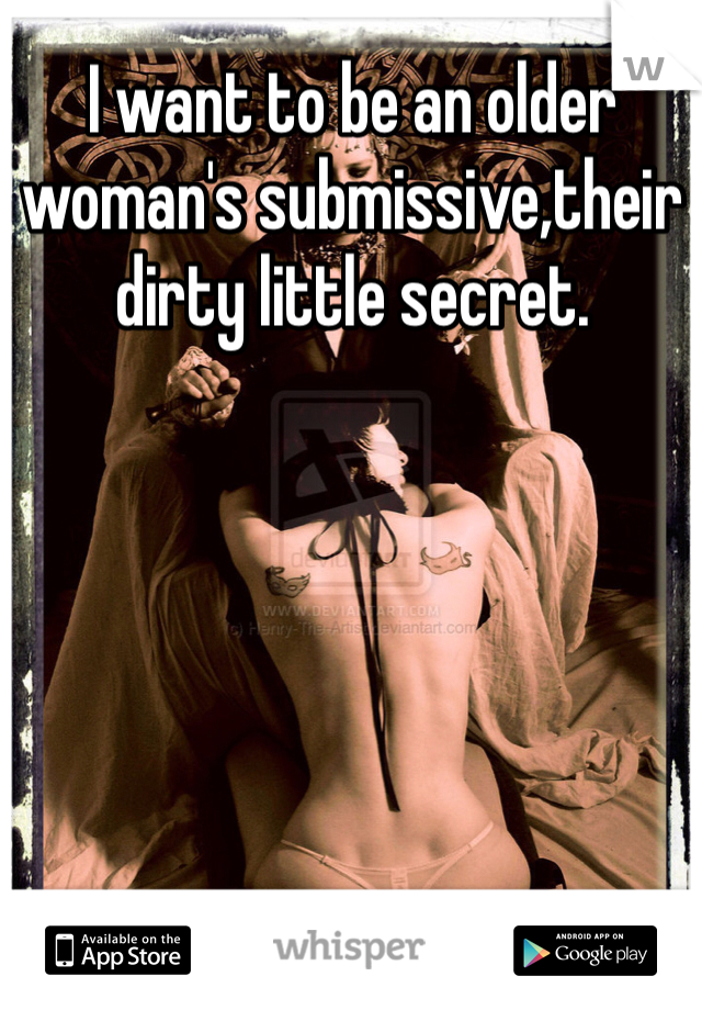 I want to be an older woman's submissive,their dirty little secret.