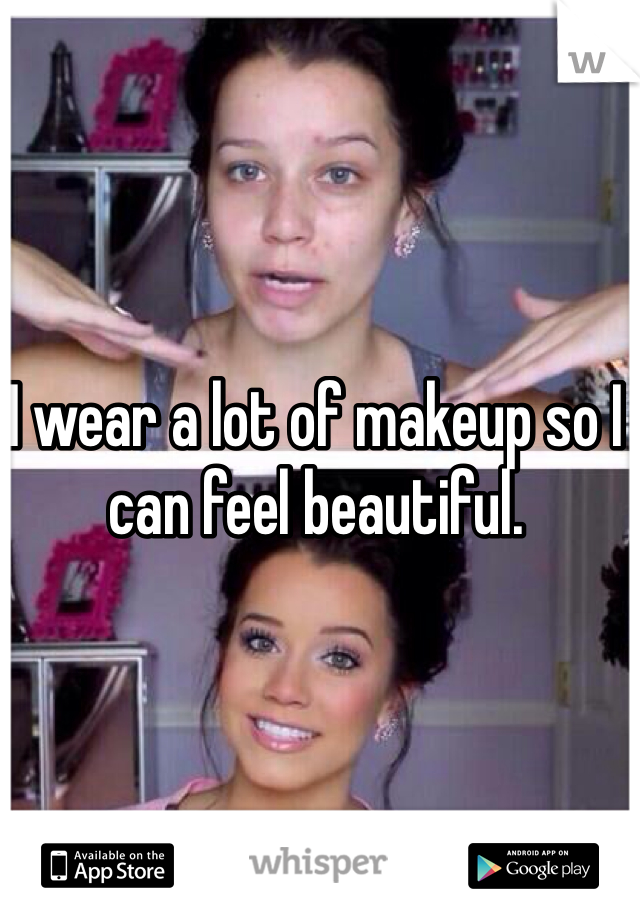 I wear a lot of makeup so I can feel beautiful.
