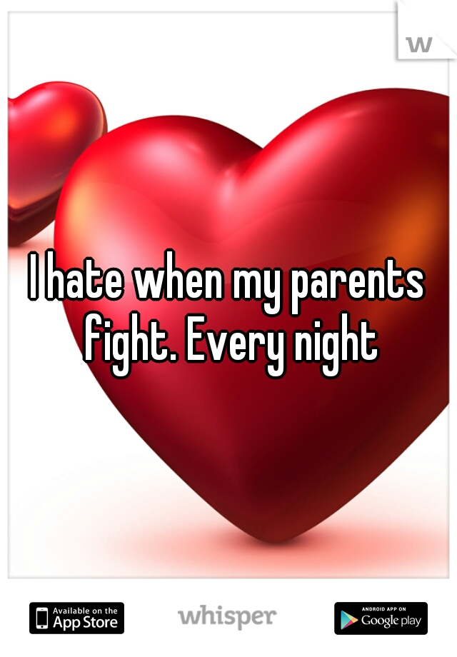 I hate when my parents fight. Every night
