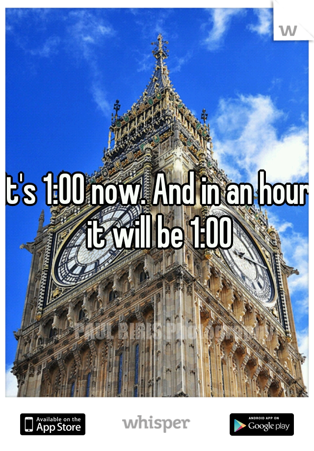 It's 1:00 now. And in an hour it will be 1:00