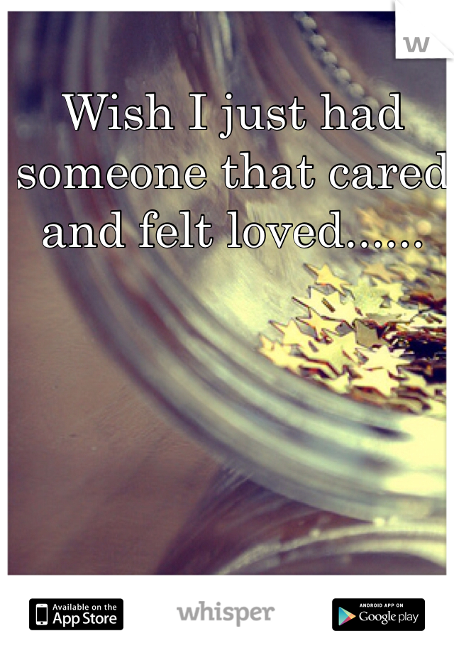 Wish I just had someone that cared and felt loved......