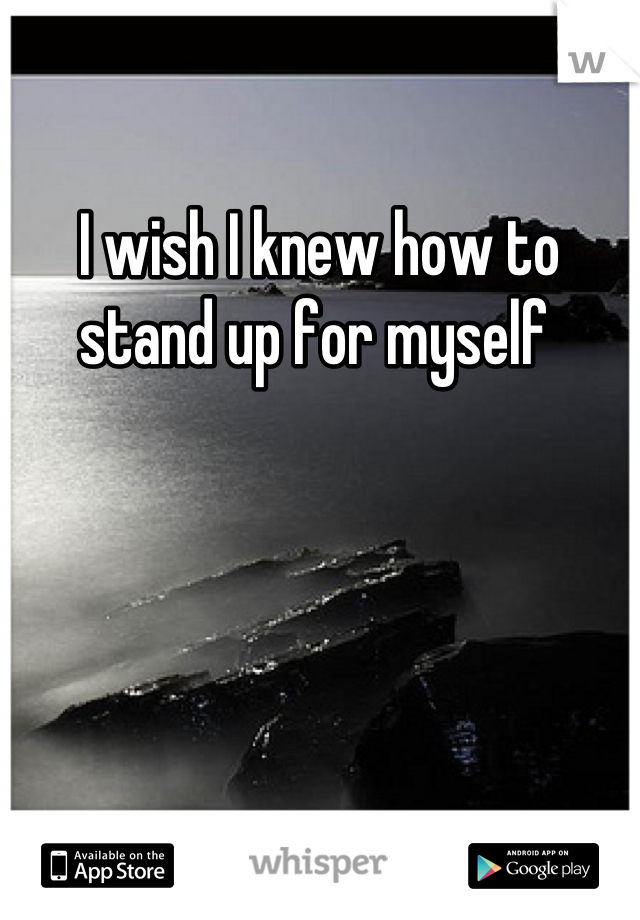 I wish I knew how to stand up for myself