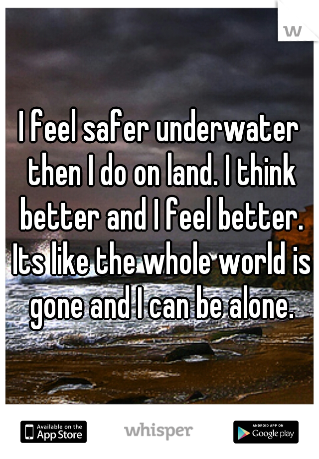I feel safer underwater then I do on land. I think better and I feel better. Its like the whole world is gone and I can be alone.