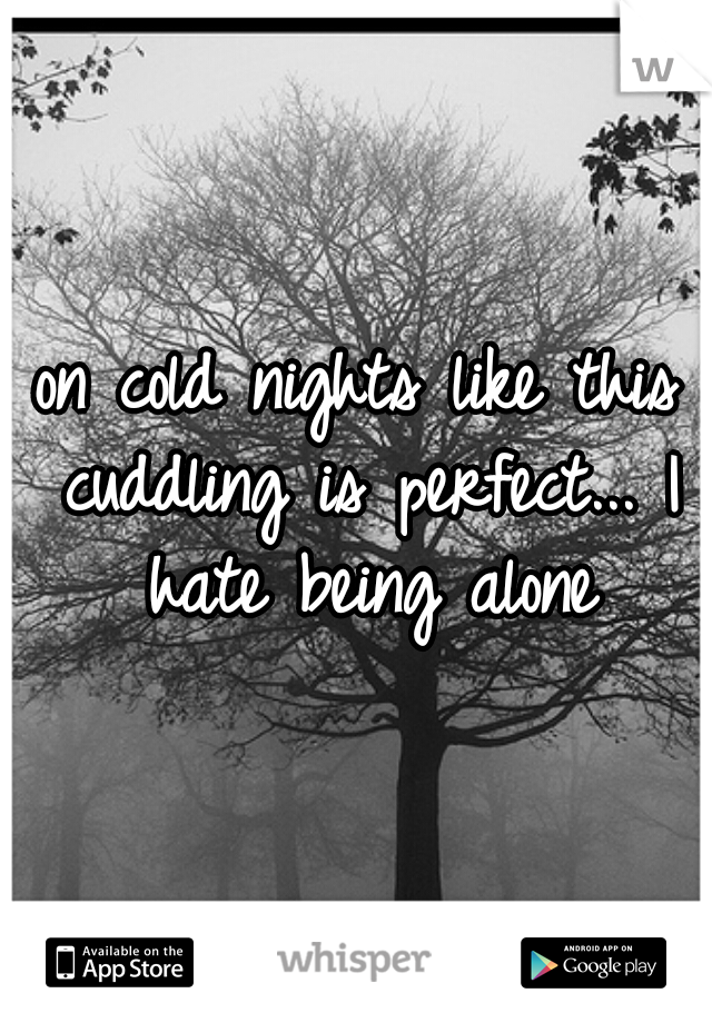 on cold nights like this cuddling is perfect... I hate being alone