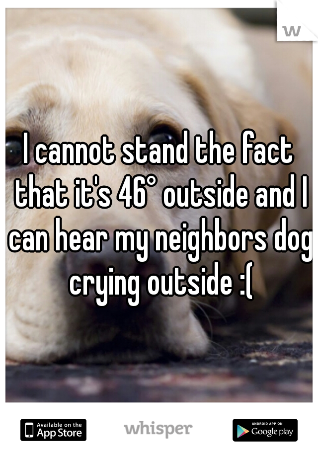 I cannot stand the fact that it's 46° outside and I can hear my neighbors dog crying outside :(
