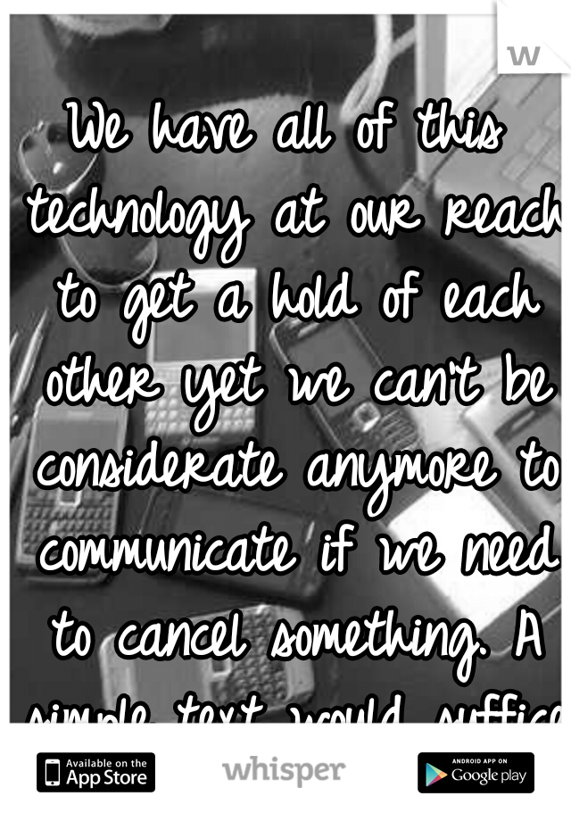 We have all of this technology at our reach to get a hold of each other yet we can't be considerate anymore to communicate if we need to cancel something. A simple text would suffice.