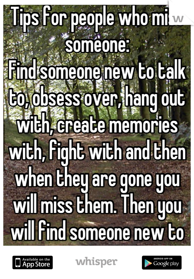 Tips for people who miss someone: Find someone new to talk to, obsess over, hang out with, create memories with, fight with and then when they are gone you will miss them. Then you will find someone new to talk to, obsess over...