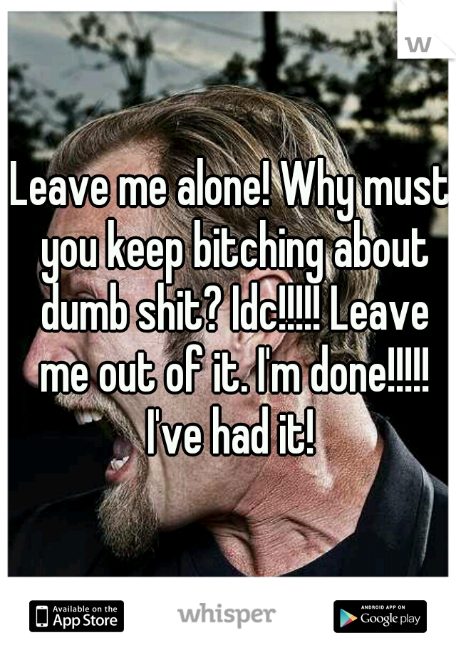 Leave me alone! Why must you keep bitching about dumb shit? Idc!!!!! Leave me out of it. I'm done!!!!! I've had it!