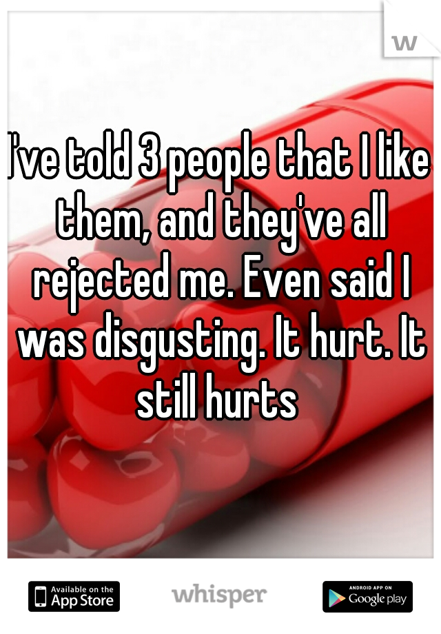 I've told 3 people that I like them, and they've all rejected me. Even said I was disgusting. It hurt. It still hurts