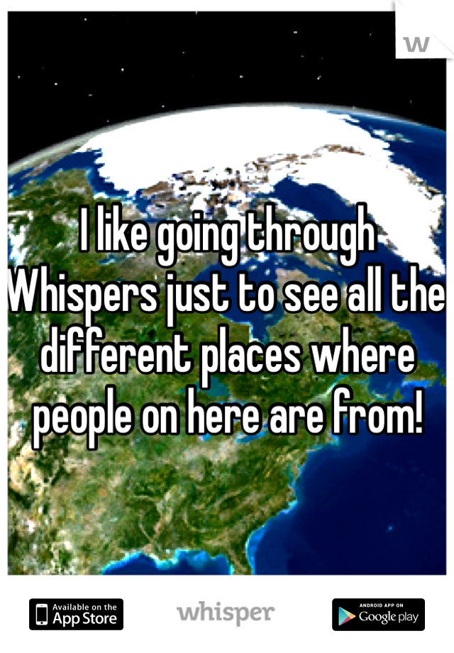 I like going through Whispers just to see all the different places where people on here are from!