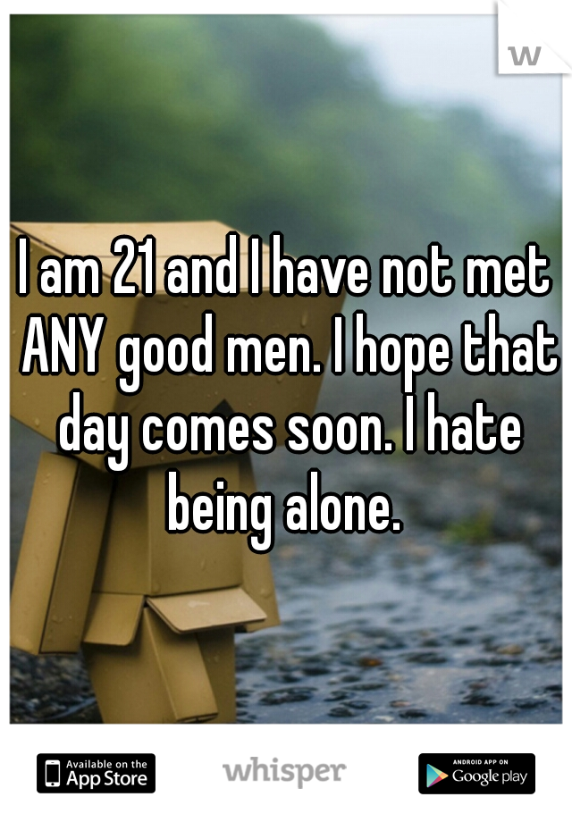 I am 21 and I have not met ANY good men. I hope that day comes soon. I hate being alone.