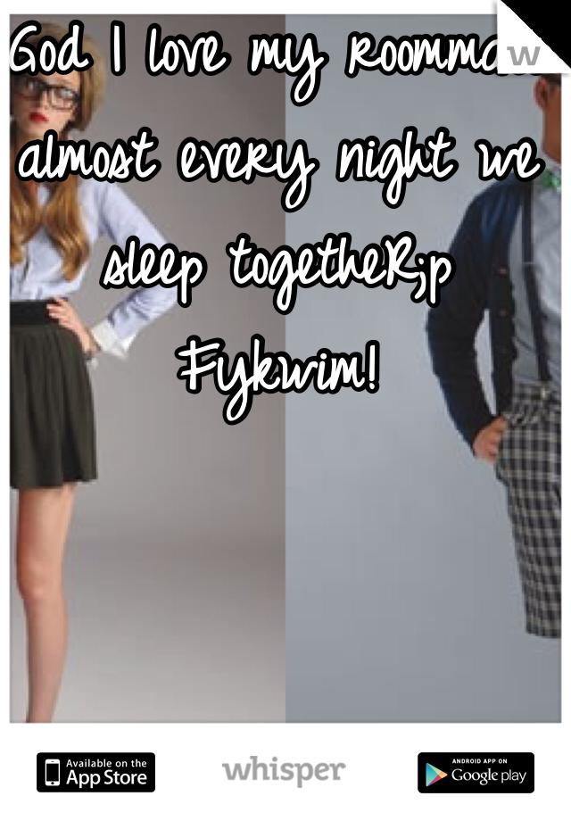 God I love my roommate almost every night we sleep togetheR;p Fykwim!