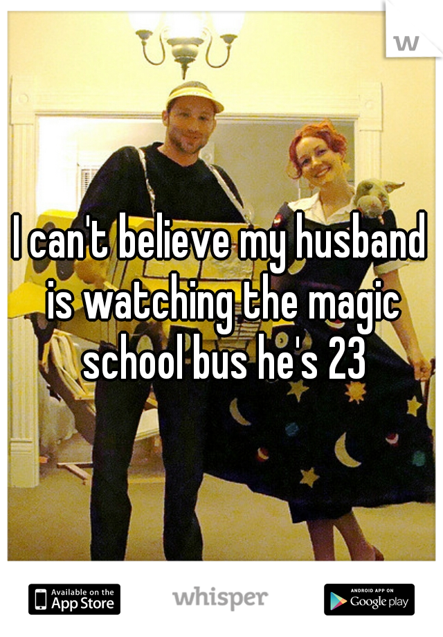 I can't believe my husband is watching the magic school bus he's 23