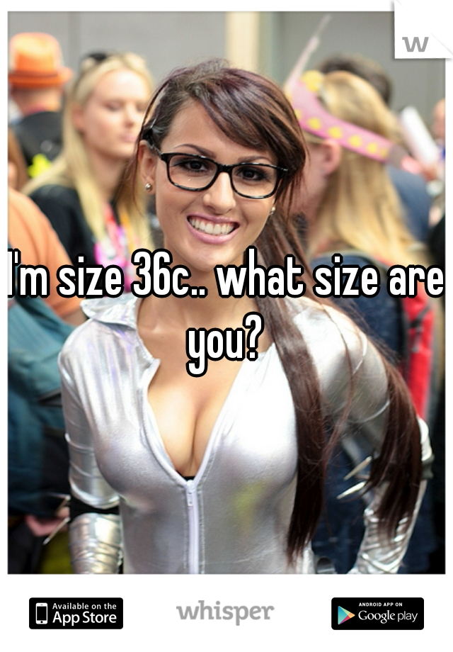 I'm size 36c.. what size are you?