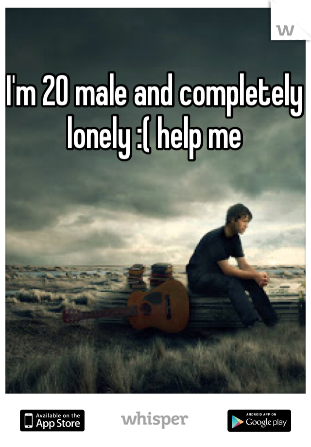 I'm 20 male and completely lonely :( help me