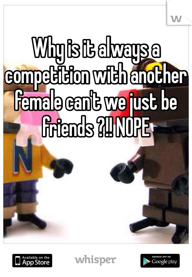 Why is it always a competition with another female can't we just be friends ?!! NOPE