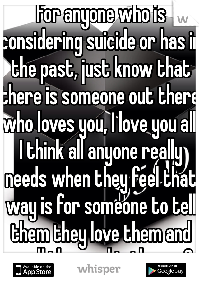 For anyone who is considering suicide or has in the past, just know that there is someone out there who loves you, I love you all. I think all anyone really needs when they feel that way is for someone to tell them they love them and see all the good in them... So I love you, because everyone deserves to be loved