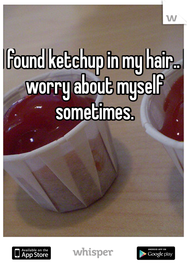 I found ketchup in my hair.. I worry about myself sometimes.
