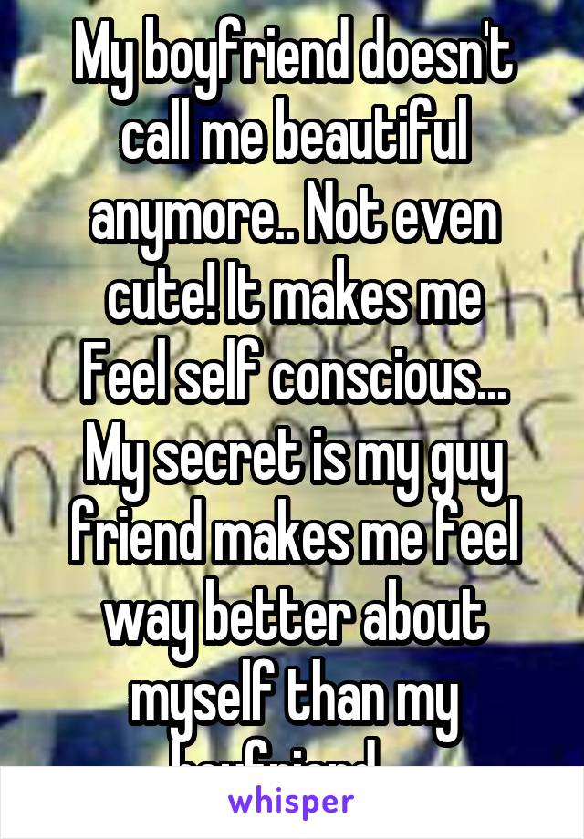 My boyfriend doesn't call me beautiful anymore.. Not even cute! It makes me Feel self conscious... My secret is my guy friend makes me feel way better about myself than my boyfriend...