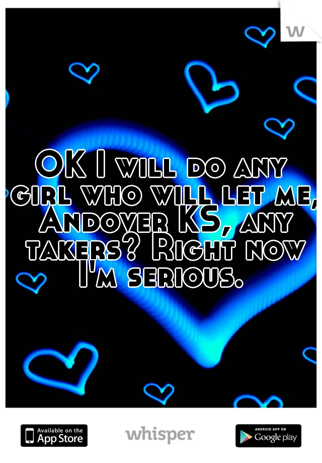 OK I will do any girl who will let me, Andover KS, any takers? Right now I'm serious.