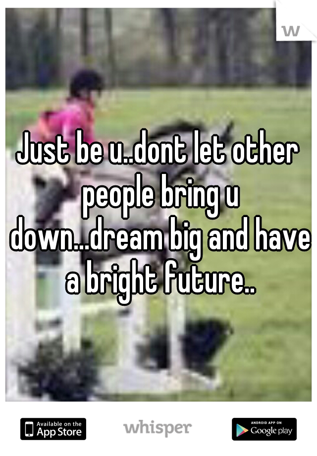 Just be u..dont let other people bring u down...dream big and have a bright future..