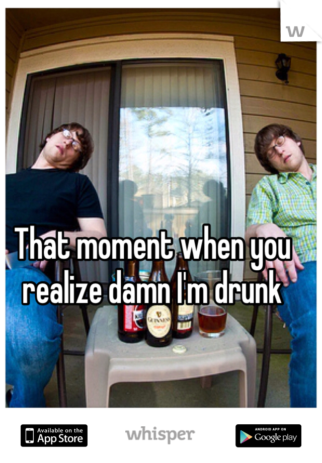 That moment when you realize damn I'm drunk