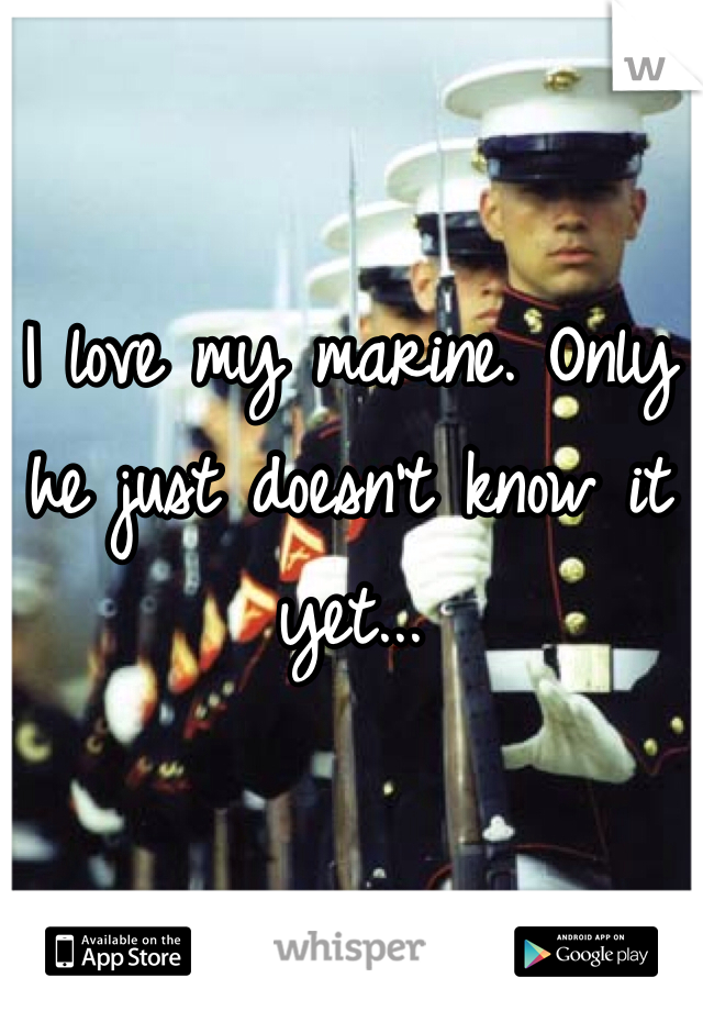 I love my marine. Only he just doesn't know it yet...