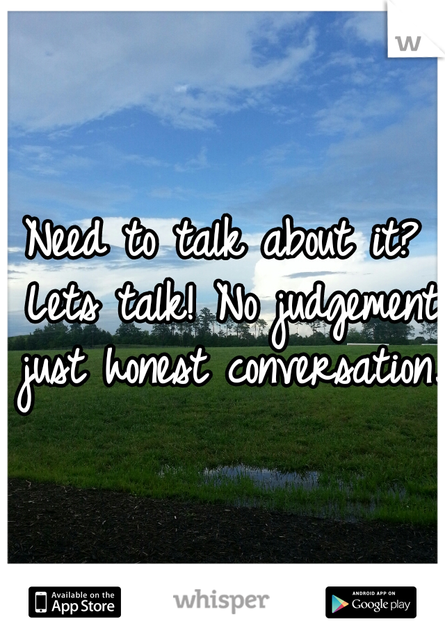Need to talk about it? Lets talk! No judgement just honest conversation.