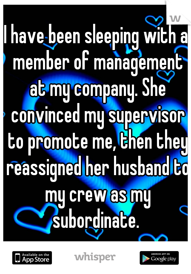 I have been sleeping with a member of management at my company. She convinced my supervisor to promote me, then they reassigned her husband to my crew as my subordinate.
