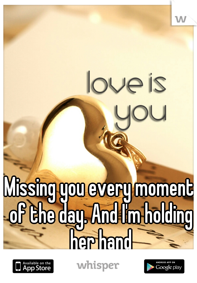 Missing you every moment of the day. And I'm holding her hand