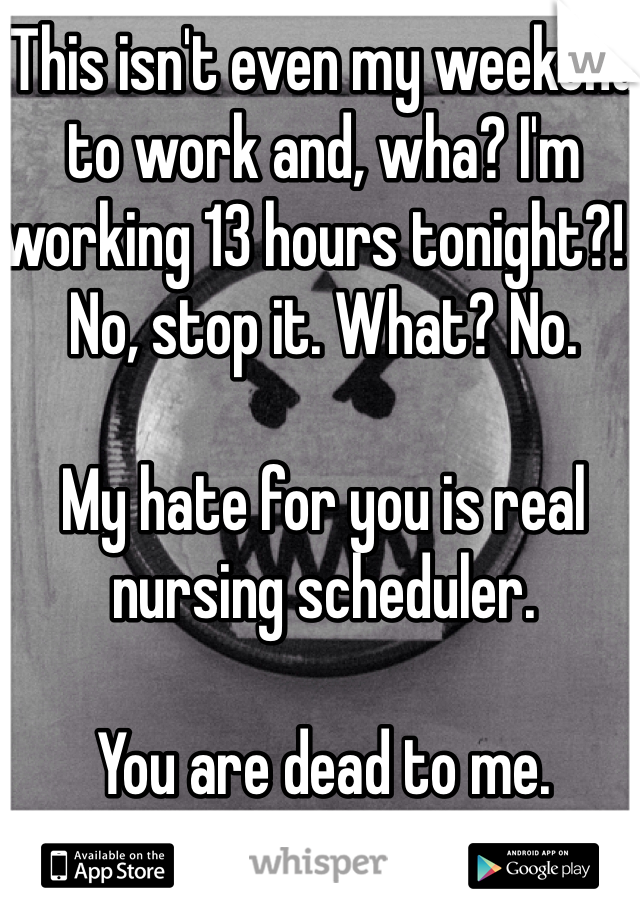 This isn't even my weekend to work and, wha? I'm working 13 hours tonight?!  No, stop it. What? No.   My hate for you is real nursing scheduler.   You are dead to me.