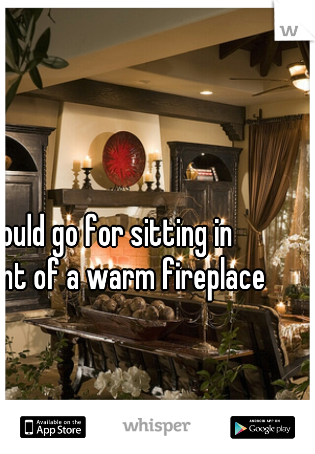 could go for sitting in front of a warm fireplace