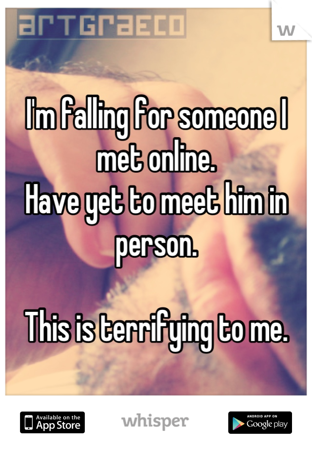 I'm falling for someone I met online. Have yet to meet him in person.  This is terrifying to me.