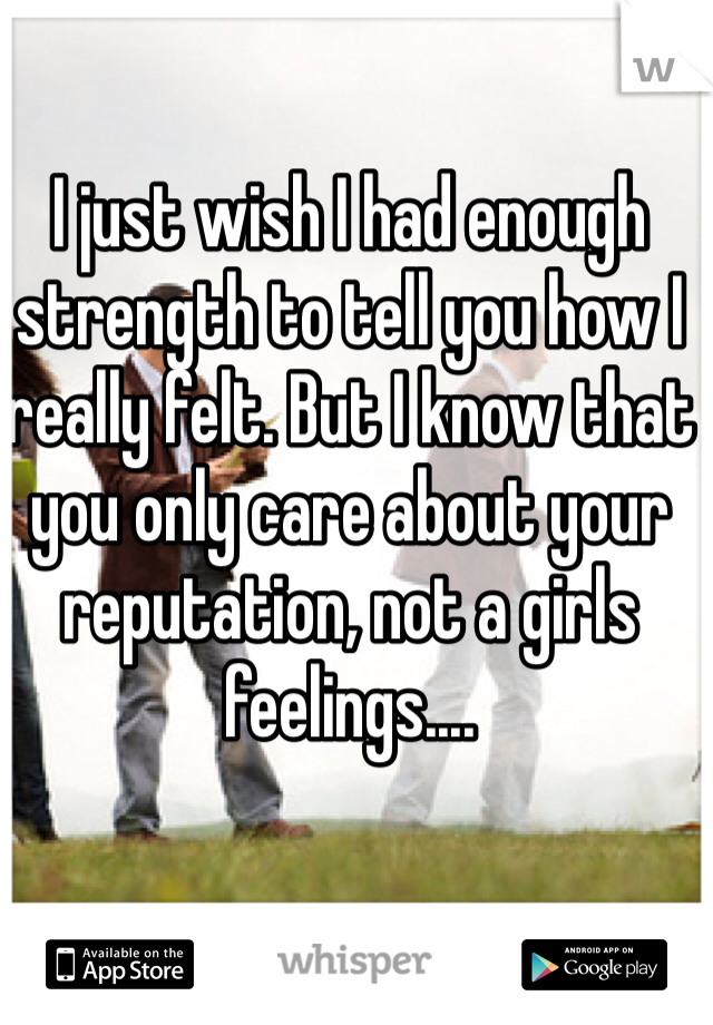 I just wish I had enough strength to tell you how I really felt. But I know that you only care about your reputation, not a girls feelings....