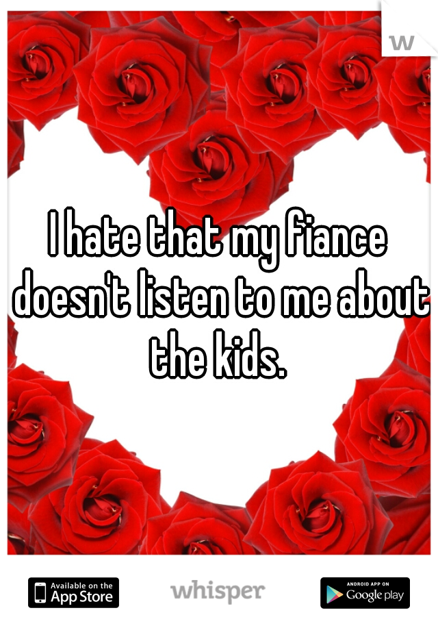 I hate that my fiance doesn't listen to me about the kids.