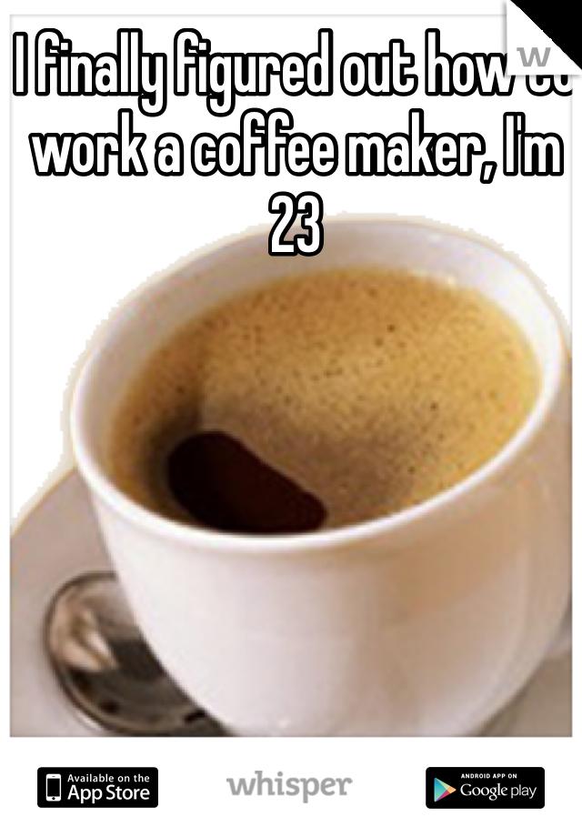 I finally figured out how to work a coffee maker, I'm 23