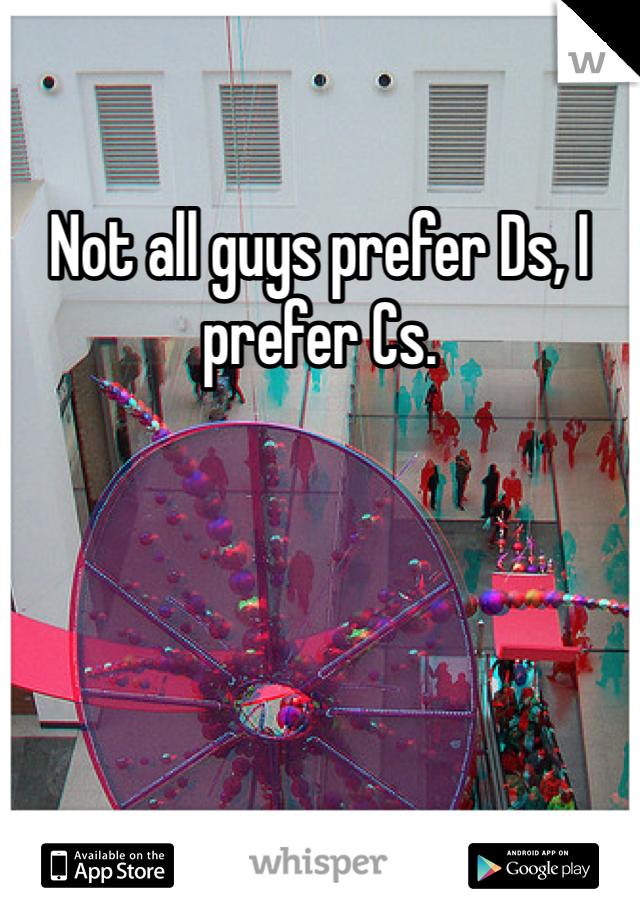 Not all guys prefer Ds, I prefer Cs.